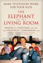 The Elephant in the Living Room: Make Television Work for Your Kids by Dimitri A. Christakis
