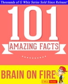 Brain on Fire - 101 Amazing Facts You Didn't Know: Fun Facts and Trivia Tidbits Quiz Game Books by G Whiz