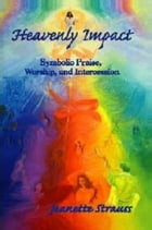 Heavenly Impact: Symbolic Praise, Worship, and Intercession by Jeanette Strauss