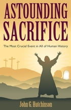 Astounding Sacrifice: The Most Crucial Event in All of Human History