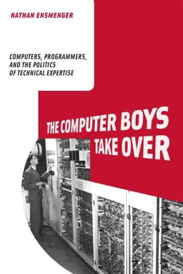 Book The Computer Boys Take Over: Computers, Programmers, and the Politics of Technical Expertise by Nathan Ensmenger