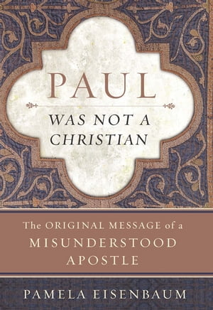 Paul Was Not a Christian The Original Message of a Misunderstood Apostle