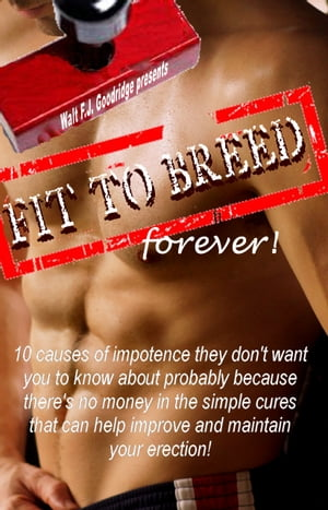 Fit to Breed...Forever: 10 Causes of Impotence They Don't Want You to Know About Probably because There's No Money in the Simple Cures that Can Help Improve and Maintain Your Erection