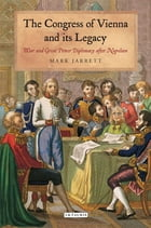 The Congress of Vienna and its Legacy: War and Great Power Diplomacy after Napoleon by Mark Jarrett