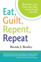 Eat, Guilt, Repent, Repeat: Break the Cycle!: Love Your Body, Your Food and Your Life! by Brenda J. Bentley