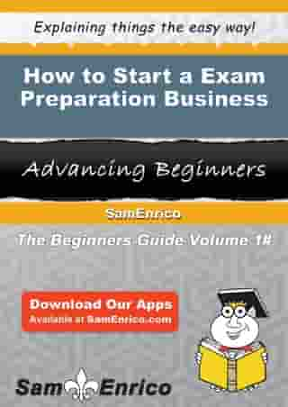 How to Start a Exam Preparation Business: How to Start a Exam Preparation Business by Christine Williamson