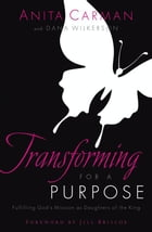 Transforming For A Purpose: Fulfilling God's Mission As Daughters Of The King by Carman,Anita