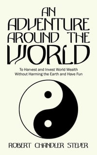 An Adventure Around the World: To Harvest and Invest World Wealth Without Harming the Earth and…