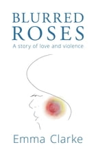 Blurred Roses: A story of love and violence by Emma Clarke