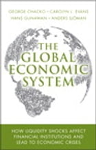 The Global Economic System: How Liquidity Shocks Affect Financial Institutions and Lead to Economic Crises by George Chacko