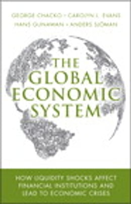 Book The Global Economic System: How Liquidity Shocks Affect Financial Institutions and Lead to Economic… by George Chacko