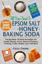 All You Need is Epsom Salt, Honey And Baking Soda: The Big Book Of Home Remedies For Health, Beauty, Cures, Natural Cleaning, Cooking, Crafts, Weight  by Cecil Cross
