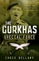 The Gurkhas: Special Force by Chris Bellamy