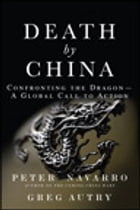 Death by China: Confronting the Dragon - A Global Call to Action: Confronting the Dragon - A Global Call to Action by Peter Navarro