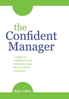The Confident Manager: Lessons in confidence and communication for successful managers by Kate Atkin