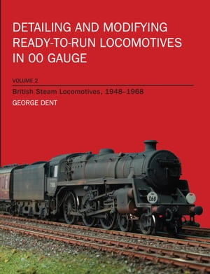 Detailing and Modifying Ready-to-Run Locomotives in 00 Gauge Volume 2: British Steam Locomotives,  1948-1968