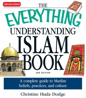 The Everything Understanding Islam Book A complete guide to Muslim beliefs,  practices,  and culture