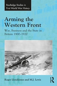 Arming the Western Front: War, Business and the State in Britain 1900–1920