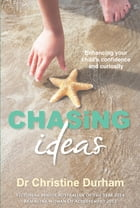 Chasing Ideas: Enhancing your child's confidence and creativity by Christine Durham
