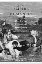 From Empire to Humanity: The American Revolution and the Origins of Humanitarianism by Amanda B. Moniz