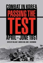 Passing the Test: Combat in Korea, April-June 1951 by William T. Bowers