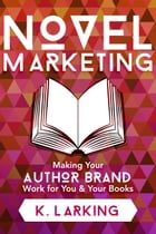 Novel Marketing: Making Your Author Brand Work for You & Your Books by K Larking