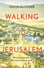 Walking to Jerusalem: Blisters, hope and other facts on the ground by Justin Butcher