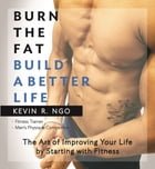 Burn the Fat Build a Better Life: The Art of Improving Your Life by Starting with Fitness by Kevin R. Ngo