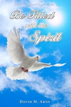 Be Filled with the Spirit by David M. Arns