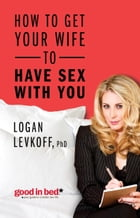 How to Get Your Wife to Have Sex With You by Logan Levkoff Ph.D.