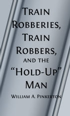Train Robberies, Train Robbers and the Holdup Men (Illustrated) by William A. Pinkerton