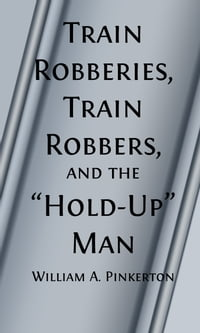 Train Robberies, Train Robbers and the Holdup Men (Illustrated)