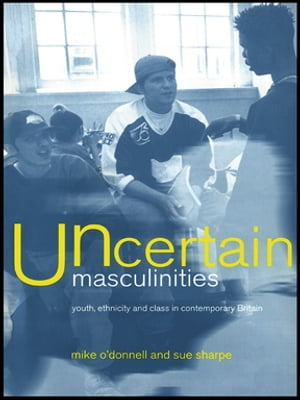 Uncertain Masculinities Youth,  Ethnicity and Class in Contemporary Britain