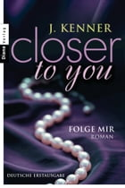 Closer to you (1): Folge mir: Roman by J. Kenner