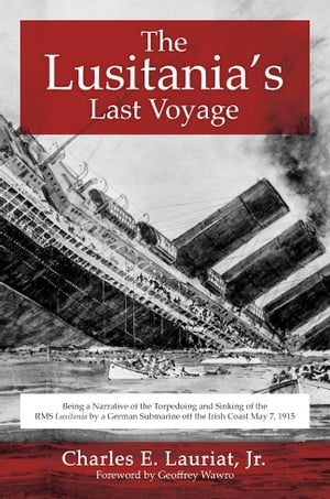 The Lusitania's Last Voyage Being a Narrative of the Torpedoing and Sinking of the RMS Lusitania by a German Submarine off the Irish Coast May 7,  1915