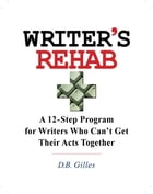 Writer's Rehab: A 12-Step Program For Writers Who Can't Get Their Acts Together by D.B. Gilles