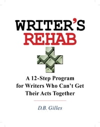 Writer's Rehab: A 12-Step Program For Writers Who Can't Get Their Acts Together