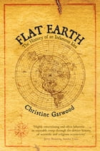 Flat Earth: The History of an Infamous Idea by Christine Garwood