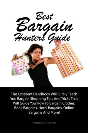 Best Bargain Hunters Guide: This Excellent Handbook Will Surely Teach You Bargain Shopping Tips And Tricks That Will Guide You H by Fernando N. Levron