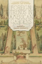 Foreign Trends in American Gardens: A History of Exchange, Adaptation, and Reception by Raffaella Fabiani Giannetto