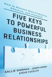 Five Keys to Powerful Business Relationships: How to Become More Productive, Effective and…