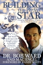 Building The Perfect Star: Changing the Trajectory of Sports and the People in Them by Bob Ward
