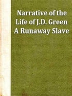 Narrative of the Life of J. D. Green, a Runaway Slave, from Kentucky, Containing an Account of His Three Escapes, in 1839, 1846, and 1848 by Jacob Green