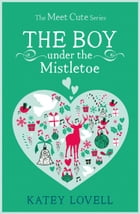 The Boy Under the Mistletoe: A Short Story (The Meet Cute) by Katey Lovell