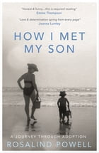 How I Met My Son: A Journey Through Adoption by Rosalind Powell