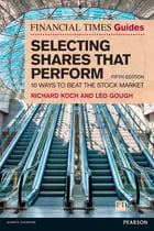 The Financial Times Guide to Selecting Shares that Perform: 10 ways to beat the stock market by Richard Koch