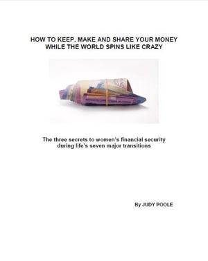 How to Keep, Make and Share Your Money While the World Spins Like Crazy: The three secrets to women's financial security during life's seven major tra by Judy Poole, CFP