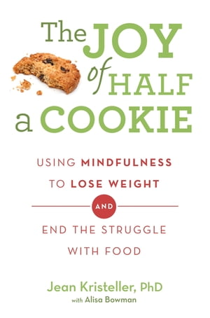 The Joy of Half A Cookie Using Mindfulness to Lose Weight and End the Struggle With Food