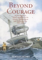 BEYOND COURAGE: Air Sea Rescue by Walrus Squadrons in the Adriatic, Mediterranean and Tyrrhenian Seas 1942-1945 by Norman Franks