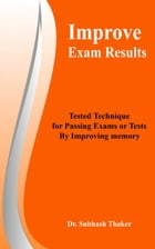 Improve Exam Results Tested Technique for Passing Exams or Tests By Improving Memory by Subhash Thaker